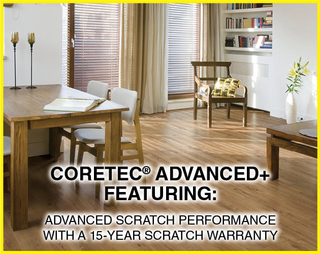 COREtec Advanced+ Featuring: Advanced scratch performance with a 15-year scratch warranty