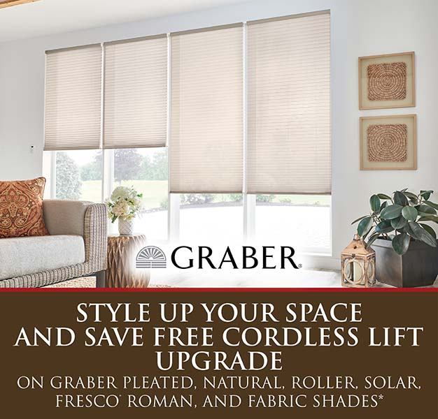 Style up your space and save free cordless lift upgrade on Graber pleated, natural, roller, solar, fresco roman, and fabric shades
