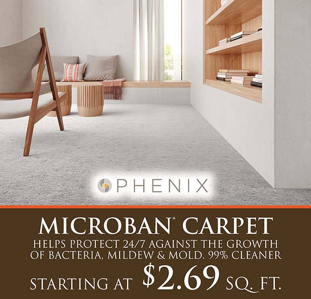 Phenix microban carpet. Helps protect 24/7 against the growth of bacteria, mildew and mold. 99% cleaner. Starting at $2.69 sq. ft.